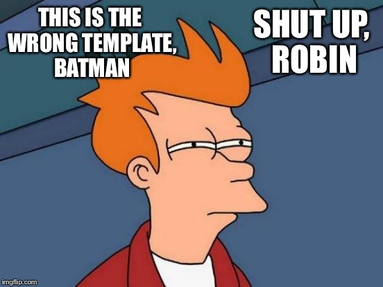 Futurama Fry Meme | THIS IS THE WRONG TEMPLATE, BATMAN SHUT UP, ROBIN | image tagged in memes,futurama fry | made w/ Imgflip meme maker