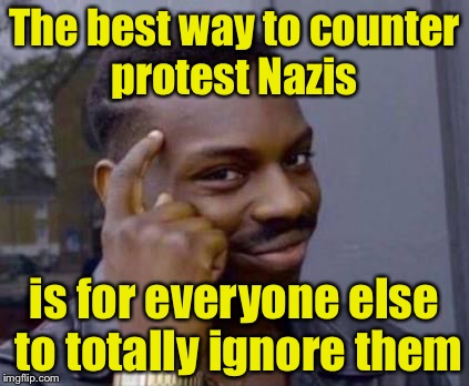 Protesters get their motivation from the reactions of others. Denie them of their reward.  | The best way to counter protest Nazis is for everyone else to totally ignore them | image tagged in smart black guy,memes,nazis,protest | made w/ Imgflip meme maker