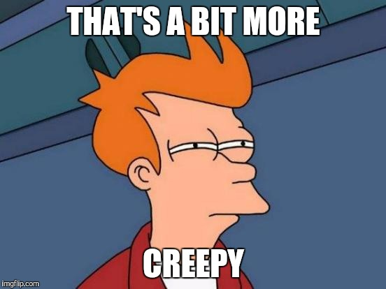 Futurama Fry Meme | THAT'S A BIT MORE CREEPY | image tagged in memes,futurama fry | made w/ Imgflip meme maker