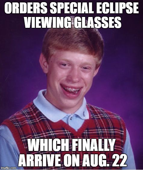 Bad Luck Brian Meme | ORDERS SPECIAL ECLIPSE VIEWING GLASSES WHICH FINALLY ARRIVE ON AUG. 22 | image tagged in memes,bad luck brian | made w/ Imgflip meme maker