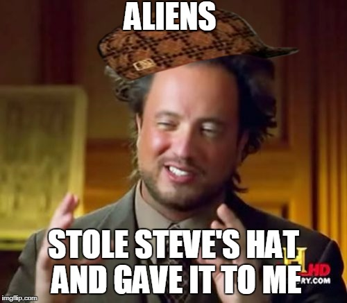 Ancient Aliens Meme | ALIENS STOLE STEVE'S HAT AND GAVE IT TO ME | image tagged in memes,ancient aliens,scumbag,theft,aliens,scumbag steve | made w/ Imgflip meme maker