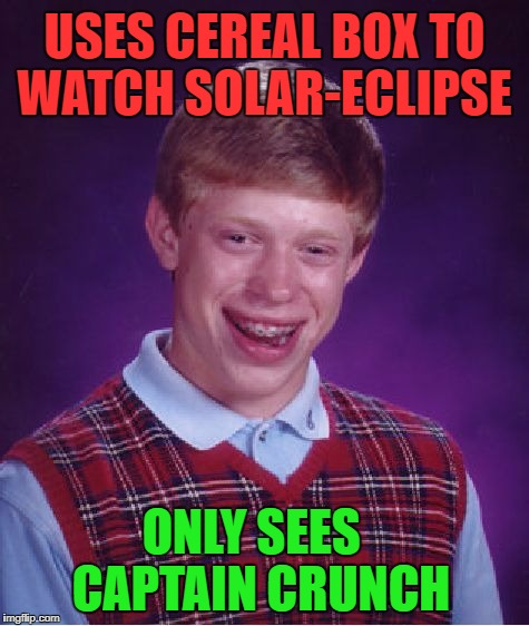 Bad Luck Brian Meme | USES CEREAL BOX TO WATCH SOLAR-ECLIPSE ONLY SEES  CAPTAIN CRUNCH | image tagged in memes,bad luck brian,bad luck,solar eclipse,first world problems,funny | made w/ Imgflip meme maker