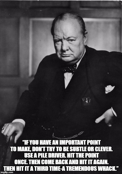 """IF YOU HAVE AN IMPORTANT POINT TO MAKE, DON'T TRY TO BE SUBTLE OR CLEVER. USE A PILE DRIVER. HIT THE POINT ONCE. THEN COME BACK AND HIT IT AGAIN. THEN HIT IT A THIRD TIME-A TREMENDOUS WHACK."" 