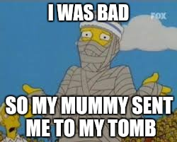 I WAS BAD SO MY MUMMY SENT ME TO MY TOMB | image tagged in soccer mummy | made w/ Imgflip meme maker