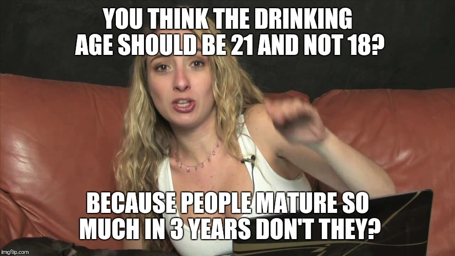Lauren Francesca | YOU THINK THE DRINKING AGE SHOULD BE 21 AND NOT 18? BECAUSE PEOPLE MATURE SO MUCH IN 3 YEARS DON'T THEY? | image tagged in lauren francesca | made w/ Imgflip meme maker