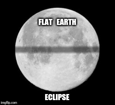 The flat earth society is accepting applications from all around the globe. | FLAT   EARTH ECLIPSE | image tagged in flat earth,solar eclipse,eclipse | made w/ Imgflip meme maker