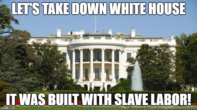 LET'S TAKE DOWN WHITE HOUSE; IT WAS BUILT WITH SLAVE LABOR! | image tagged in slavery,antifa | made w/ Imgflip meme maker