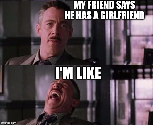 j. jonah jameson | MY FRIEND SAYS HE HAS A GIRLFRIEND I'M LIKE | image tagged in j jonah jameson | made w/ Imgflip meme maker
