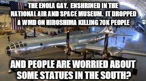 THE ENOLA GAY.  ENSHRINED IN THE NATIONAL AIR AND SPACE MUSEUM.  IT DROPPED A WMD ON HIROSHIMA KILLING 70K PEOPLE AND PEOPLE ARE WORRIED ABO | image tagged in history,hypocrisy,statues,white privilege,stupid people,native americans | made w/ Imgflip meme maker