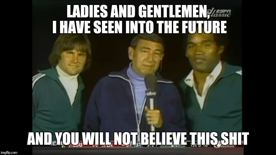 Howard Cosell....visionary |  LADIES AND GENTLEMEN, I HAVE SEEN INTO THE FUTURE; AND YOU WILL NOT BELIEVE THIS SHIT | image tagged in bruce jenner,oj simpson | made w/ Imgflip meme maker