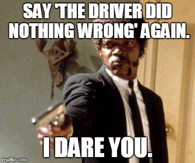 Say That Again I Dare You Meme | SAY 'THE DRIVER DID NOTHING WRONG' AGAIN. I DARE YOU. | image tagged in memes,say that again i dare you | made w/ Imgflip meme maker