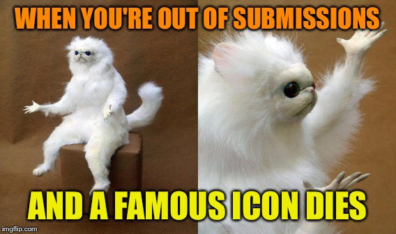 WHEN YOU'RE OUT OF SUBMISSIONS AND A FAMOUS ICON DIES | made w/ Imgflip meme maker