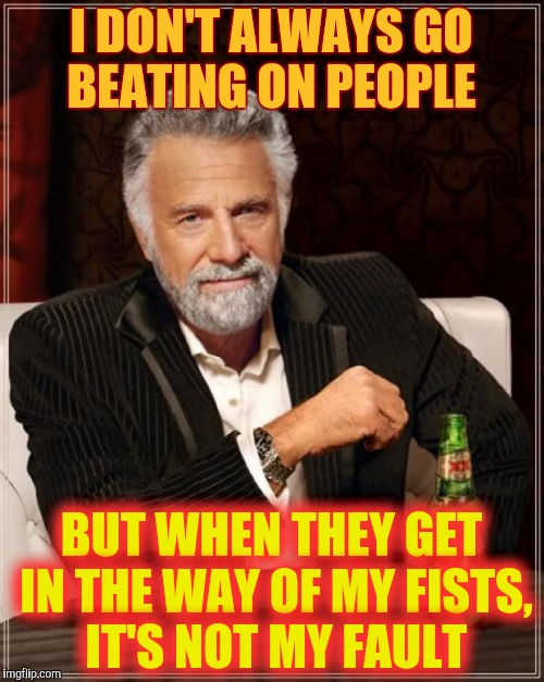 The Most Interesting Man In The World Meme | I DON'T ALWAYS GO BEATING ON PEOPLE BUT WHEN THEY GET IN THE WAY OF MY FISTS, IT'S NOT MY FAULT | image tagged in memes,the most interesting man in the world | made w/ Imgflip meme maker