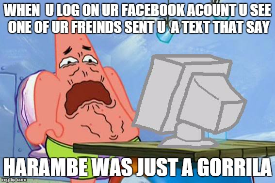 Patrick Star Internet Disgust | WHEN  U LOG ON UR FACEBOOK ACOUNT U SEE ONE OF UR FREINDS SENT U  A TEXT THAT SAY HARAMBE WAS JUST A GORRILA | image tagged in patrick star internet disgust | made w/ Imgflip meme maker
