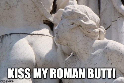 KISS MY ROMAN BUTT! | made w/ Imgflip meme maker