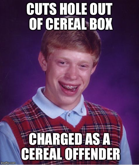 Bad Luck Brian Meme | CUTS HOLE OUT OF CEREAL BOX CHARGED AS A CEREAL OFFENDER | image tagged in memes,bad luck brian | made w/ Imgflip meme maker