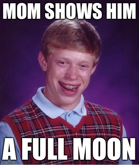Bad Luck Brian Meme | MOM SHOWS HIM A FULL MOON | image tagged in memes,bad luck brian | made w/ Imgflip meme maker