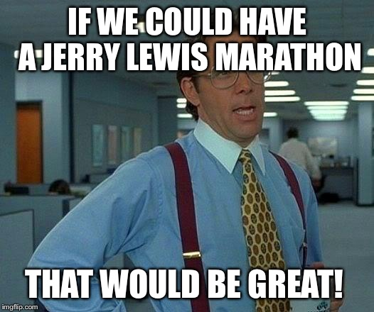 That Would Be Great Meme | IF WE COULD HAVE A JERRY LEWIS MARATHON THAT WOULD BE GREAT! | image tagged in memes,that would be great | made w/ Imgflip meme maker