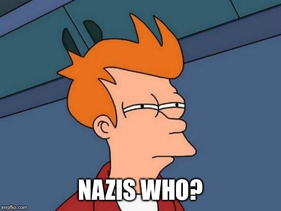 Futurama Fry Meme | NAZIS WHO? | image tagged in memes,futurama fry | made w/ Imgflip meme maker