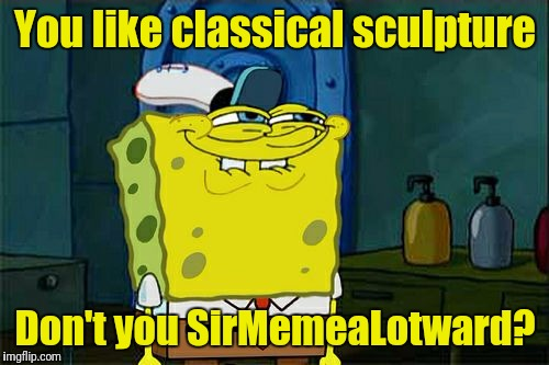 Dont You Squidward Meme | You like classical sculpture Don't you SirMemeaLotward? | image tagged in memes,dont you squidward | made w/ Imgflip meme maker