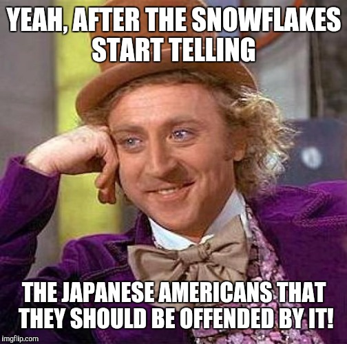 Creepy Condescending Wonka Meme | YEAH, AFTER THE SNOWFLAKES START TELLING THE JAPANESE AMERICANS THAT THEY SHOULD BE OFFENDED BY IT! | image tagged in memes,creepy condescending wonka | made w/ Imgflip meme maker