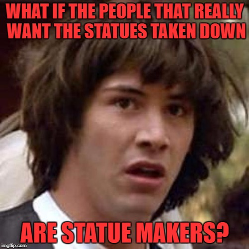 Conspiracy Keanu Meme | WHAT IF THE PEOPLE THAT REALLY WANT THE STATUES TAKEN DOWN ARE STATUE MAKERS? | image tagged in memes,conspiracy keanu | made w/ Imgflip meme maker