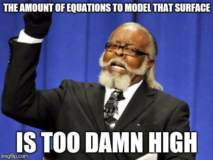 Too Damn High Meme | THE AMOUNT OF EQUATIONS TO MODEL THAT SURFACE IS TOO DAMN HIGH | image tagged in memes,too damn high | made w/ Imgflip meme maker