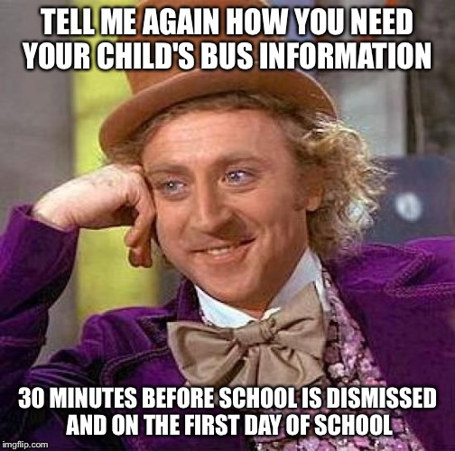 Creepy Condescending Wonka Meme | TELL ME AGAIN HOW YOU NEED YOUR CHILD'S BUS INFORMATION 30 MINUTES BEFORE SCHOOL IS DISMISSED AND ON THE FIRST DAY OF SCHOOL | image tagged in memes,creepy condescending wonka | made w/ Imgflip meme maker