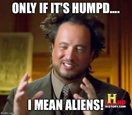 Ancient Aliens Meme | ONLY IF IT'S HUMPD.... I MEAN ALIENS! | image tagged in memes,ancient aliens | made w/ Imgflip meme maker