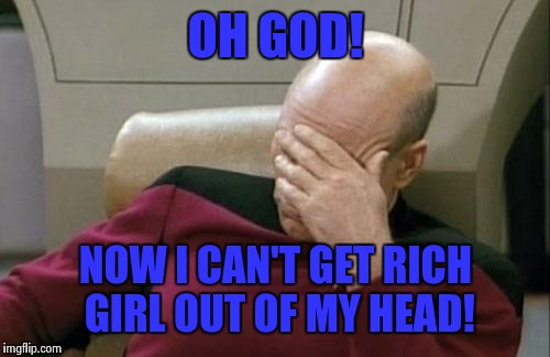 Captain Picard Facepalm Meme | OH GOD! NOW I CAN'T GET RICH GIRL OUT OF MY HEAD! | image tagged in memes,captain picard facepalm | made w/ Imgflip meme maker