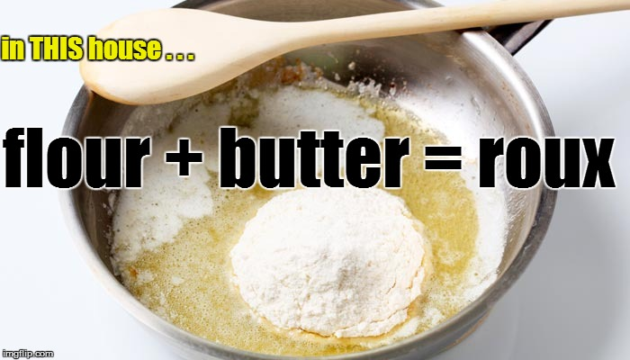 flour + butter = roux in THIS house . . . | made w/ Imgflip meme maker