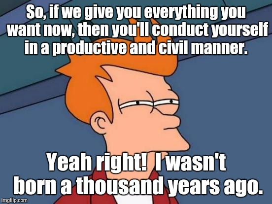 Futurama Fry Meme | So, if we give you everything you want now, then you'll conduct yourself in a productive and civil manner. Yeah right!  I wasn't born a thou | image tagged in memes,futurama fry | made w/ Imgflip meme maker