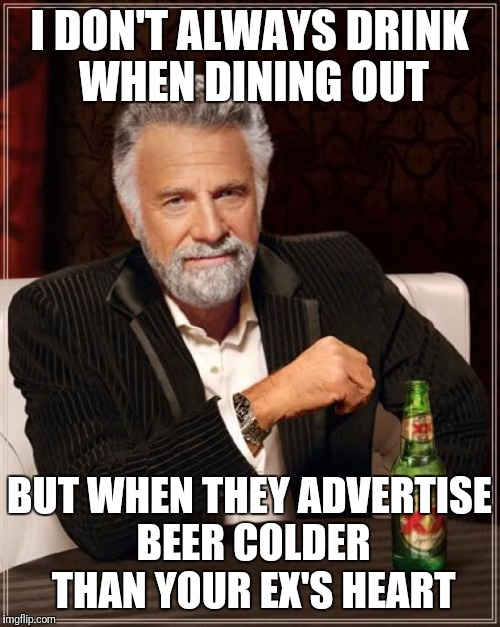 Man that's cold! | I DON'T ALWAYS DRINK WHEN DINING OUT BUT WHEN THEY ADVERTISE BEER COLDER THAN YOUR EX'S HEART | image tagged in memes,the most interesting man in the world | made w/ Imgflip meme maker