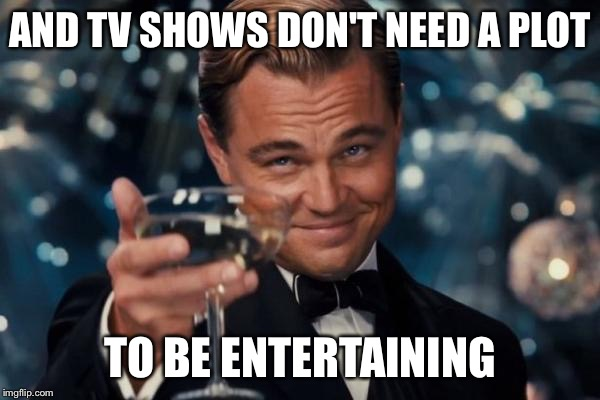 Leonardo Dicaprio Cheers Meme | AND TV SHOWS DON'T NEED A PLOT TO BE ENTERTAINING | image tagged in memes,leonardo dicaprio cheers | made w/ Imgflip meme maker