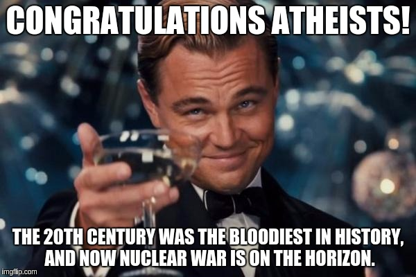 Thanks for destroying our culture, capricious self-important fags... | CONGRATULATIONS ATHEISTS! THE 20TH CENTURY WAS THE BLOODIEST IN HISTORY, AND NOW NUCLEAR WAR IS ON THE HORIZON. | image tagged in memes,leonardo dicaprio cheers,atheist | made w/ Imgflip meme maker