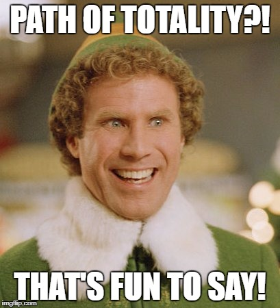 Buddy The Elf Meme | PATH OF TOTALITY?! THAT'S FUN TO SAY! | image tagged in memes,buddy the elf | made w/ Imgflip meme maker