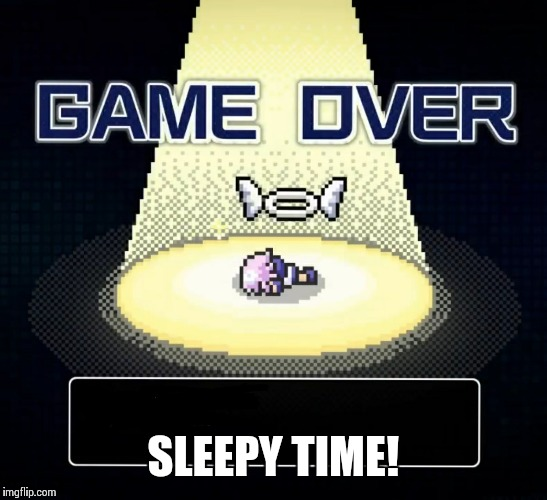 SLEEPY TIME! | image tagged in game over for neps | made w/ Imgflip meme maker