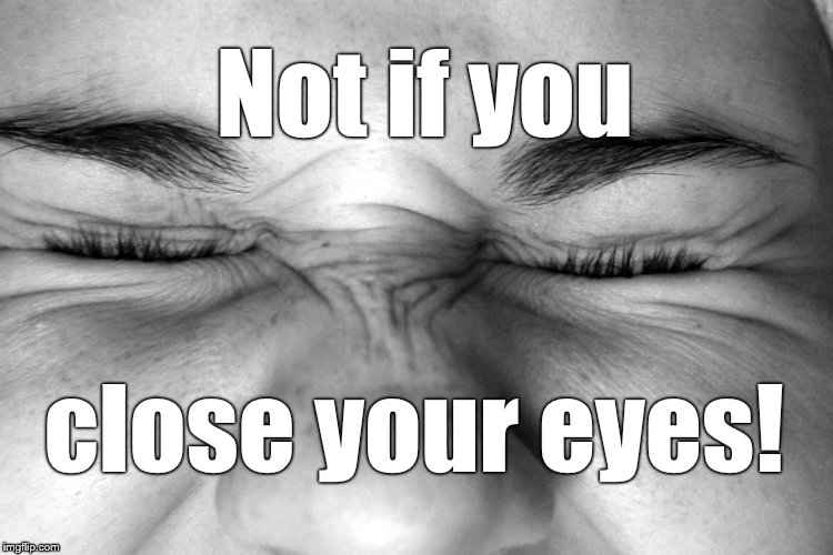 Ewww, I can't watch. | Not if you close your eyes! | image tagged in ewww,i can't watch | made w/ Imgflip meme maker