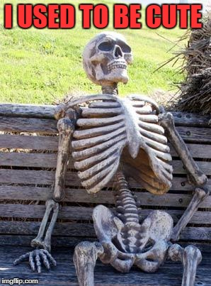 Waiting Skeleton Meme | I USED TO BE CUTE | image tagged in memes,waiting skeleton | made w/ Imgflip meme maker