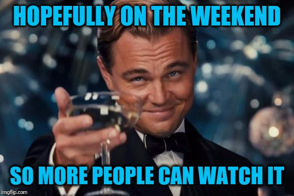 Leonardo Dicaprio Cheers Meme | HOPEFULLY ON THE WEEKEND SO MORE PEOPLE CAN WATCH IT | image tagged in memes,leonardo dicaprio cheers | made w/ Imgflip meme maker