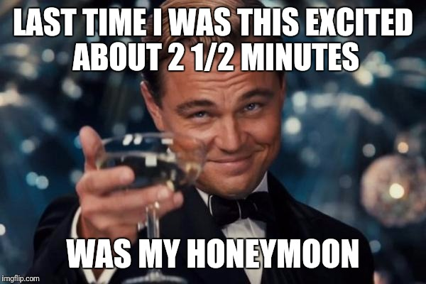 Leonardo Dicaprio Cheers Meme | LAST TIME I WAS THIS EXCITED ABOUT 2 1/2 MINUTES WAS MY HONEYMOON | image tagged in memes,leonardo dicaprio cheers | made w/ Imgflip meme maker