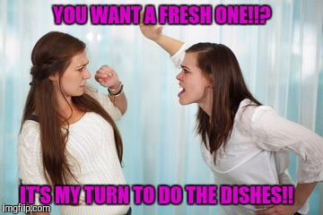 YOU WANT A FRESH ONE!!? IT'S MY TURN TO DO THE DISHES!! | made w/ Imgflip meme maker