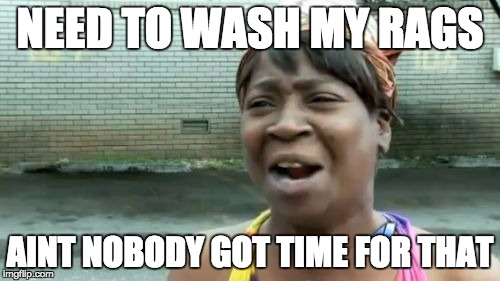 Aint Nobody Got Time For That Meme | NEED TO WASH MY RAGS AINT NOBODY GOT TIME FOR THAT | image tagged in memes,aint nobody got time for that | made w/ Imgflip meme maker