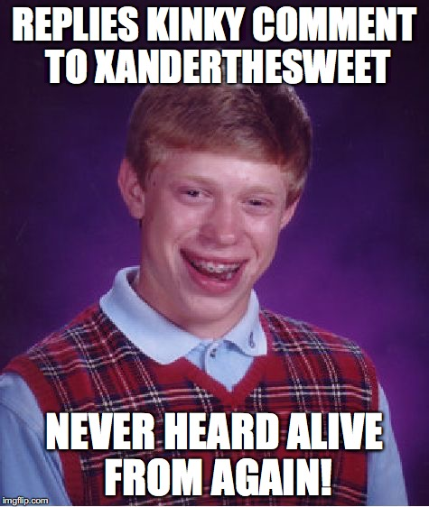 A funny reply to Octavia_Melody the other day! | REPLIES KINKY COMMENT TO XANDERTHESWEET NEVER HEARD ALIVE FROM AGAIN! | image tagged in memes,bad luck brian,octavia_melody,xanderthesweet | made w/ Imgflip meme maker