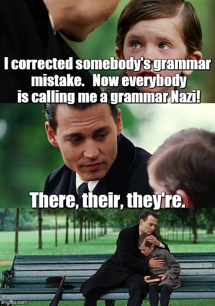 Finding Neverland Meme | I corrected somebody's grammar mistake.   Now everybody is calling me a grammar Nazi! There, their, they're. | image tagged in memes,finding neverland,grammar nazi | made w/ Imgflip meme maker