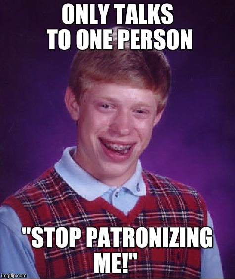 "Bad Luck Brian Meme | ONLY TALKS TO ONE PERSON ""STOP PATRONIZING ME!"" 