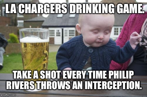 LA Chargers Drinking Game - Philip Rivers Interceptions | LA CHARGERS DRINKING GAME. TAKE A SHOT EVERY TIME PHILIP RIVERS THROWS AN INTERCEPTION. | image tagged in memes,drunk baby,san diego chargers,los angeles chargers,nfl memes,drinking games | made w/ Imgflip meme maker