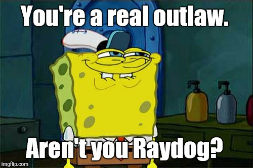 Dont You Squidward Meme | You're a real outlaw. Aren't you Raydog? | image tagged in memes,dont you squidward | made w/ Imgflip meme maker