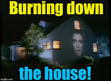 Burning down the house! | made w/ Imgflip meme maker