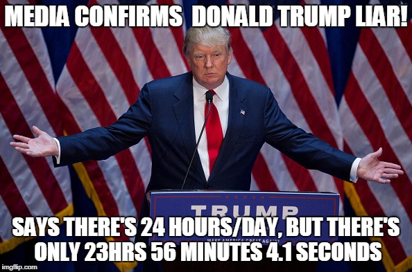 Donald Trump | MEDIA CONFIRMS  DONALD TRUMP LIAR! SAYS THERE'S 24 HOURS/DAY, BUT THERE'S ONLY 23HRS 56 MINUTES 4.1 SECONDS | image tagged in donald trump | made w/ Imgflip meme maker